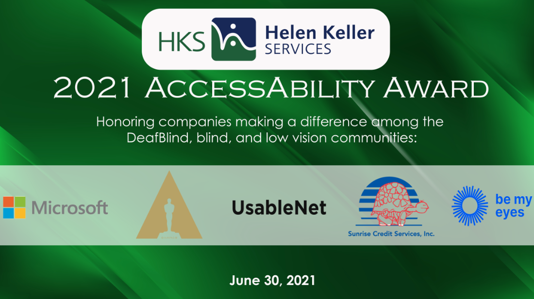 """Logos of HKS, Microsoft, Academy of Motion Picture Arts and Sciences, UsableNet, Sunrise Credit Services, and Be My Eyes. Words: """"2021 AccessAbility Award. Honoring companies making a difference among the DeafBlind, blind, and low vision communities. June 30, 2021."""""""